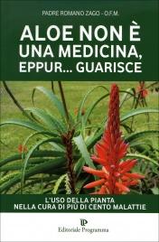 ALOE NON è UNA MEDICINA, EPPUR... GUARISCE L'uso della pianta nella cura di più di cento malattie di Padre Romano Zago