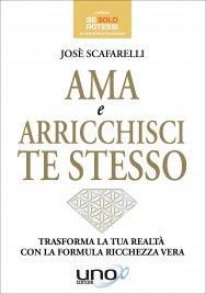 AMA E ARRICCHISCI TE STESSO Trasforma la tua realtà con la formula ricchezza vera di Josè Scafarelli