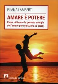 AMARE è POTERE Come utilizzare la potente energia dell'amore per realizzare se stessi di Eliana Lamberti