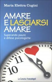 AMARE E LASCIARSI AMARE Superare paure e difese psicologiche di Maria Elettra Cugini