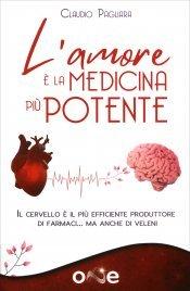 L'AMORE è LA MEDICINA PIù POTENTE Come trasformare il cervello nel più efficiente produttore di farmaci che esista di Claudio Pagliara
