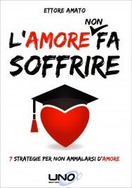 L'AMORE NON FA SOFFRIRE 7 Strategie per non ammalarsi d'amore di Ettore Amato