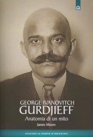 GEORGE IVANOVITCH GURDJIEFF - ANATOMIA DI UN MITO di James Moore