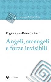 ANGELI, ARCANGELI E FORZE INVISIBILI (EBOOK) di Edgar Cayce, Robert J. Grant