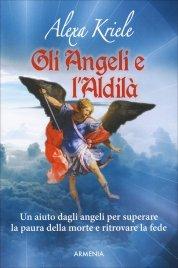 GLI ANGELI E L'ALDILà Un aiuto dagli angeli per superare la paura della morte e ritrovare la fede di Alexa Kriele