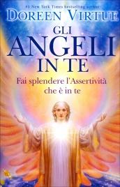 GLI ANGELI IN TE Fai splendere l'assertività che è in te di Doreen Virtue