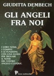 GLI ANGELI FRA NOI I loro nomi, i compiti e le funzioni. Con una guida per trovare il nome del vostro angelo custode di Giuditta Dembech