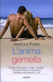 L'ANIMA GEMELLA Come trovare il vero amore, conquistarlo e legarlo indissolubilmente a sé di Arielle Ford