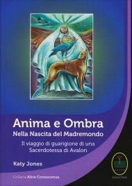 ANIMA E OMBRA - NELLA NASCITA DEL MADREMONDO Il viaggio di guarigione di una Sacerdotessa di Avalon di Katy Jones