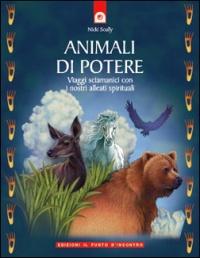 ANIMALI DI POTERE Viaggi sciamanici con i nostri alleati spirituali di Nicki Scully