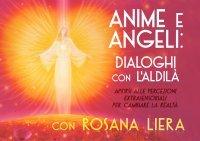 ANIME E ANGELI: DIALOGHI CON L'ALDILà (VIDEOCORSO DIGITALE) Aprirsi alle percezioni extrasensoriali per cambiare la realtà di Rosana Liera