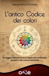 L'ANTICO CODICE DEI COLORI Un viaggio nelle conoscenze legate alla simbologia, ai colori e alle scienze iniziatiche di Samya Ilaria Di Donato