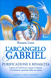 L'ARCANGELO GABRIEL Purificazione e Rinascita - I poteri di Gabriel per scoprire il destino e l'evoluzione spirituale della tua anima di Rosana Liera