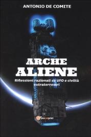 ARCHE ALIENE Riflessioni razionali su UFO e civiltà extraterrestri di Antonio De Comite