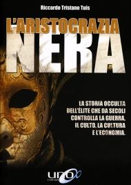 L'ARISTOCRAZIA NERA (EBOOK) La storia occulta dell'èlite che da secoli controlla la guerra, il culto, la cultura e l'economia di Riccardo Tristano Tuis