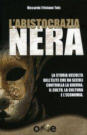 L'ARISTOCRAZIA NERA La storia occulta dell'èlite che da secoli controlla la guerra, il culto, la cultura e l'economia di Riccardo Tristano Tuis