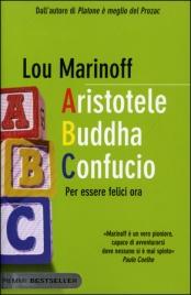 ARISTOTELE BUDDHA CONFUCIO Per essere felici ora di Lou Marinoff