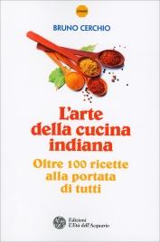 L'ARTE DELLA CUCINA INDIANA Oltre cento ricette alla portata di tutti di Bruno Cerchio