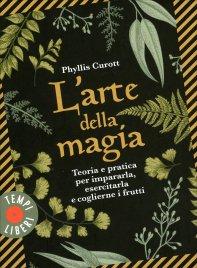 L'ARTE DELLA MAGIA Teoria e pratica per impararla, esercitarla e coglierne i frutti di Phyllis Curott