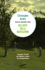 DELL'ARTE DELLA MEDITAZIONE 25 quadri, 25 modi per imparare a vivere in piena consapevolezza di Christophe André