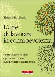 L'ARTE DI LAVORARE IN CONSAPEVOLEZZA Come vivere con gioia e presenza mentale ogni momento della giornata di Thich Nhat Hanh