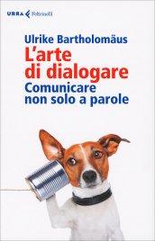 L'ARTE DI DIALOGARE Comunicare non solo a parole di Ulrike Bartholomaus