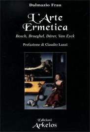 L'ARTE ERMETICA Bosch, Brueghel, Dürer, Van Eyck di Dalmazio Frau