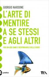 L'ARTE DI MENTIRE A SE STESSI E AGLI ALTRI Per un uso sano e responsabile delle bugie di Giorgio Nardone