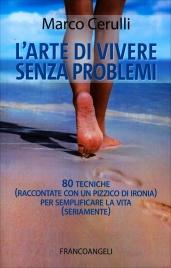 L'ARTE DI VIVERE SENZA PROBLEMI 80 tecniche (raccontate con un pizzico di ironia) per semplificare la vita (seriamente) di Marco Cerulli