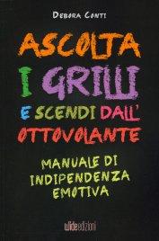 ASCOLTA I GRILLI E SCENDI DALL'OTTOVOLANTE Manuale di indipendenza emotiva di Debora Conti