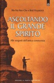 ASCOLTANDO IL GRANDE SPIRITO Alle sorgenti dell'antica conoscenza di Wa-Na-Nee-Che, Brid Fitzpatrick