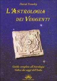 L'ASTROLOGIA DEI VEGGENTI Guida completa all'Astrologia Vedica dei saggi dell'India di David Frawley