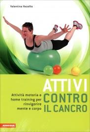 ATTIVI CONTRO IL CANCRO Attività motoria e home training per rinvigorire mente e corpo di Valentina Vecellio