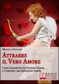 ATTRARRE IL VERO AMORE (EBOOK) Come incontrare la persona giusta e costruire una relazione solida di Monica Giovine