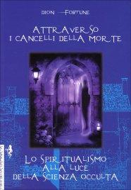 ATTRAVERSO I CANCELLI DELLA MORTE - LO SPIRITUALISMO ALLA LUCE DELLA SCIENZA OCCULTA di Dion Fortune