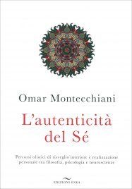 L'AUTENTICITà DEL Sé Percorsi olistici di risveglio interiore e realizzazione personale tra filosofia, psicologia e neuroscienze di Omar Montecchiani