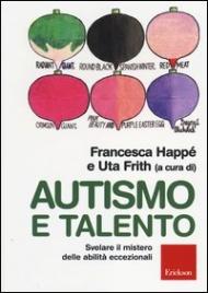 AUTISMO E TALENTO Svelare il mistero delle abilità eccezionali di Francesca Happé, Uta Frith