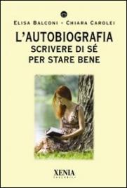 L'AUTOBIOGRAFIA Scrivere di sé per stare bene di Elisa Balconi, Chiara Carolei