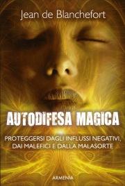 AUTODIFESA MAGICA Proteggersi dagli influssi negativi, dalle forze del male e dalla malasorte di Jean de Blanchefort