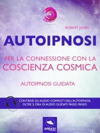 AUTOIPNOSI PER LA CONNESSIONE CON LA COSCIENZA COSMICA (EBOOK) Autoipnosi guidata - Contiene gli audio completi dell'autoipnosi di Robert James