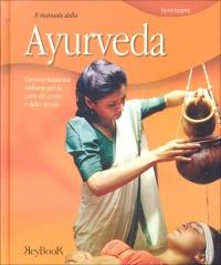 IL MANUALE DELLA AYURVEDA L'antica medicina indiana per la cura del corpo e dello spirito