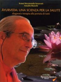 AYURVEDA: UNA SCIENZA PER LA SALUTE Diagnosi e terapia alla portata di tutti di Amadio Bianchi