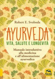 AYURVEDA - VITA, SALUTE E LONGEVITà Manuale introduttivo alla medicina e all'alimentazione ayurvedica di Robert E. Svoboda