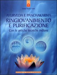 AYURVEDA E PANCHAKARMA Ringiovanimento e purificazione con le antiche tecniche indiane di Sunil V. Joshi
