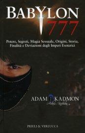 BABYLON 777 Potere, segreti, magia sessuale, origini, storia, finalità e deviazioni degli imperi esoterici di Adam Kadmon