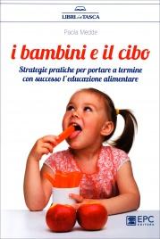 I BAMBINI E IL CIBO Strategie pratiche per portare a termine con successo l'educazione alimentare di Paola Medde