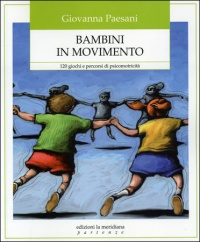 BAMBINI IN MOVIMENTO 120 giochi e percorsi di psicomotricità di Giovanna Paesani