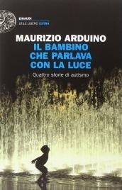 IL BAMBINO CHE PARLAVA CON LA LUCE Quattro storie di autismo di Maurizio Arduino