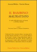 IL BAMBINO MALTRATTATO Le radici della depressione nel trauma e nell'abuso infantile di Antonia Bifulco, Patricia Moran