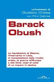 BARACK OBUSH (EBOOK) La liquidazione di Osama, l'intervento in Libia, la manipolazione delle rivolte arabe, la guerra all'Europa e alla Cina : colpi di coda di un impero in declino di Giulietto Chiesa, Pino Cabras